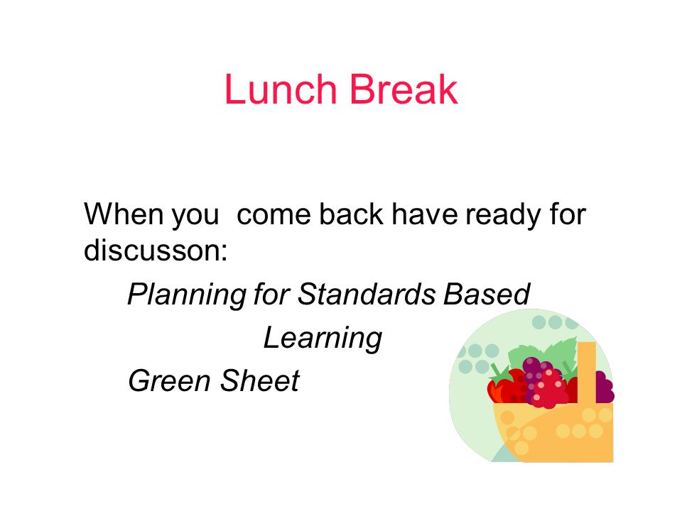 Lunch Break When you come back have ready for discusson: Planning for Standards Based Learning Green Sheet