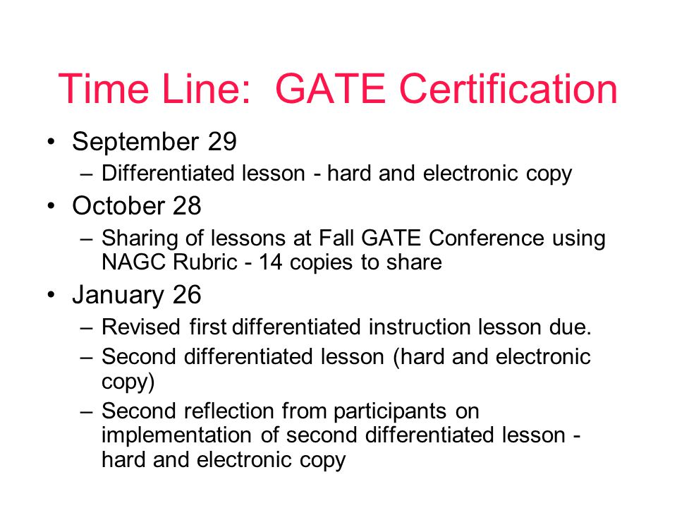 Time Line: GATE Certification September 29 –Differentiated lesson - hard and electronic copy October 28 –Sharing of lessons at Fall GATE Conference using NAGC Rubric - 14 copies to share January 26 –Revised first differentiated instruction lesson due.