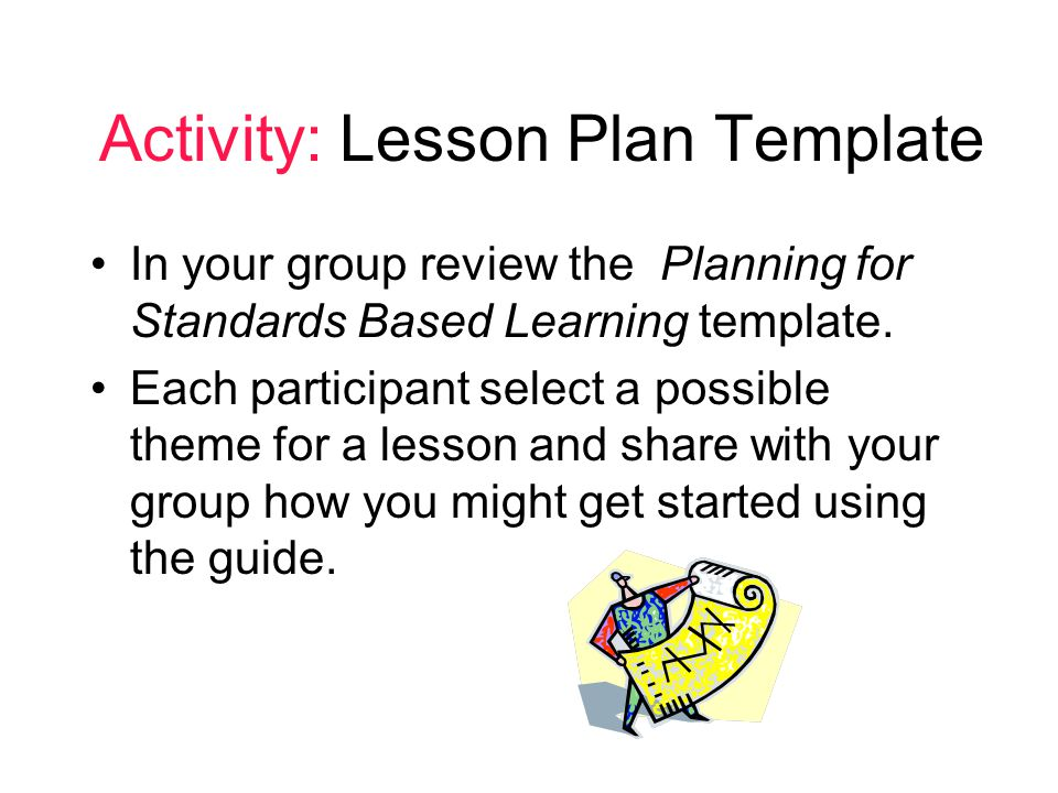 Activity: Lesson Plan Template In your group review the Planning for Standards Based Learning template.