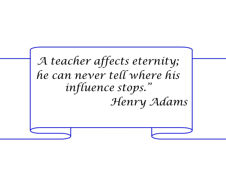 A teacher affects eternity; he can never tell where his influence stops. Henry Adams