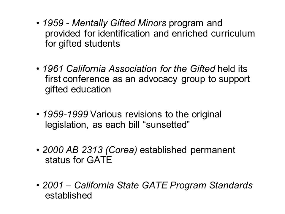 1959 - Mentally Gifted Minors program and provided for identification and enriched curriculum for gifted students 1961 California Association for the Gifted held its first conference as an advocacy group to support gifted education 1959-1999 Various revisions to the original legislation, as each bill sunsetted 2000 AB 2313 (Corea) established permanent status for GATE 2001 – California State GATE Program Standards established