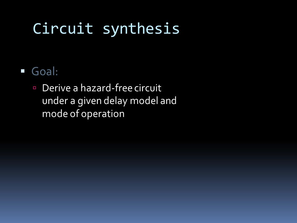 Circuit synthesis Goal: Derive a hazard-free circuit under a given delay model and mode of operation