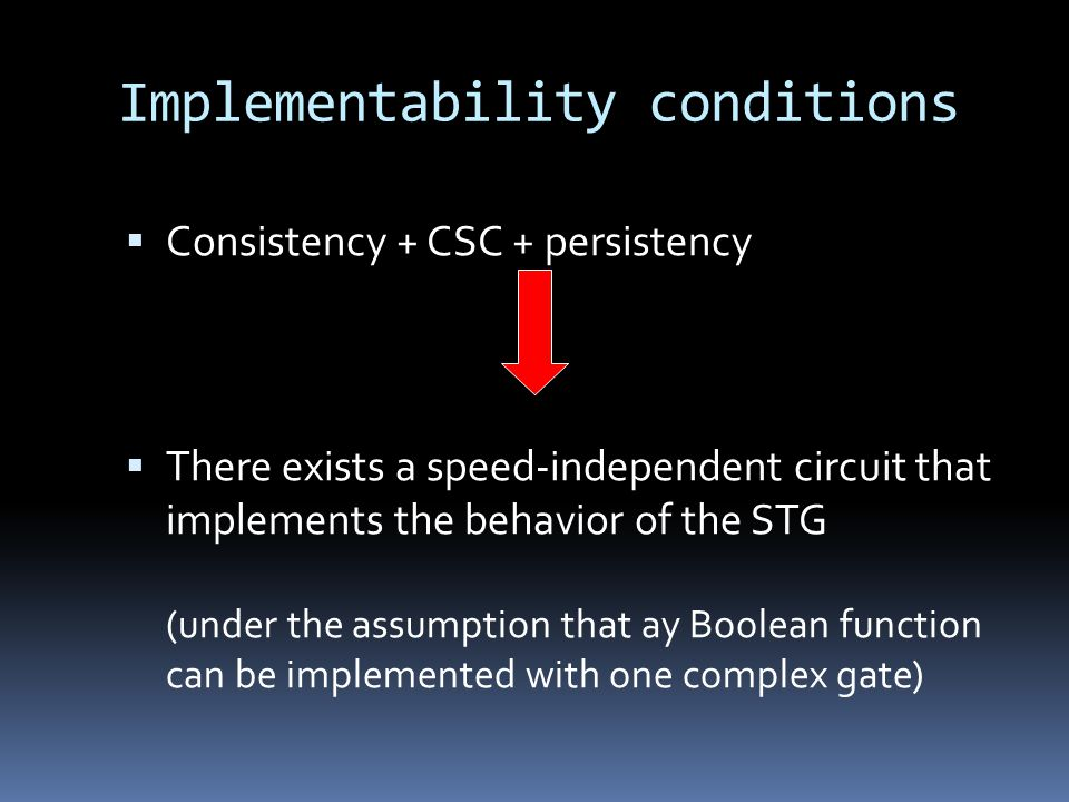 Implementability conditions Consistency + CSC + persistency There exists a speed-independent circuit that implements the behavior of the STG (under the assumption that ay Boolean function can be implemented with one complex gate)