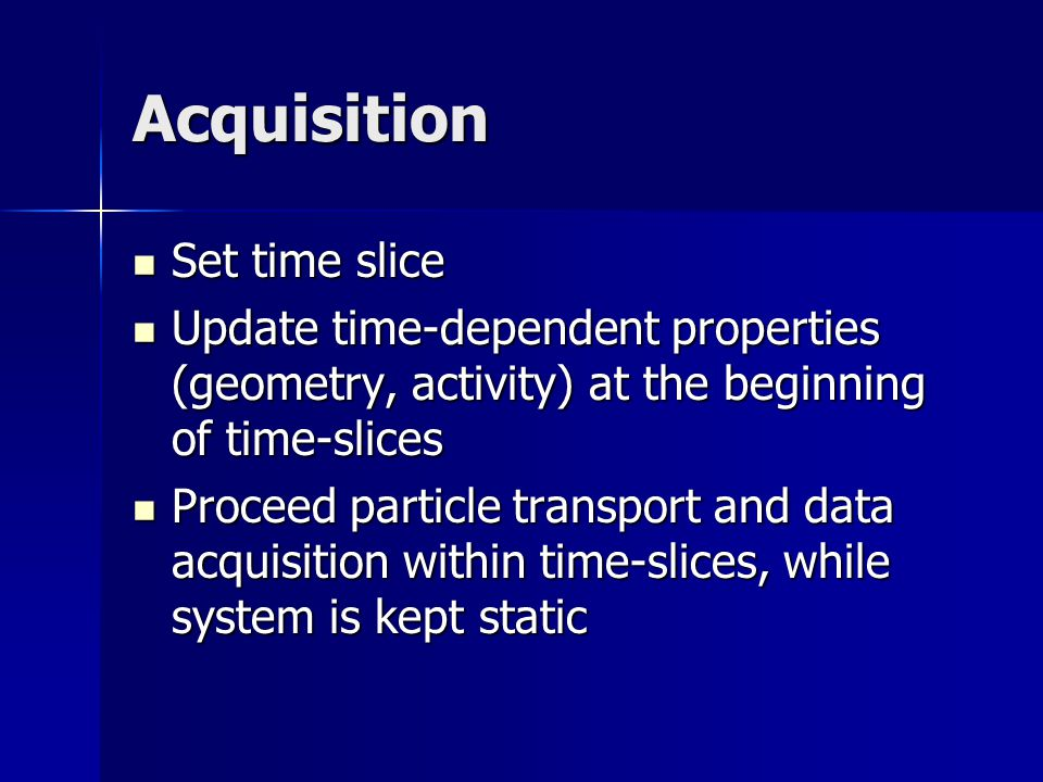 Acquisition Set time slice Set time slice Update time-dependent properties (geometry, activity) at the beginning of time-slices Update time-dependent properties (geometry, activity) at the beginning of time-slices Proceed particle transport and data acquisition within time-slices, while system is kept static Proceed particle transport and data acquisition within time-slices, while system is kept static