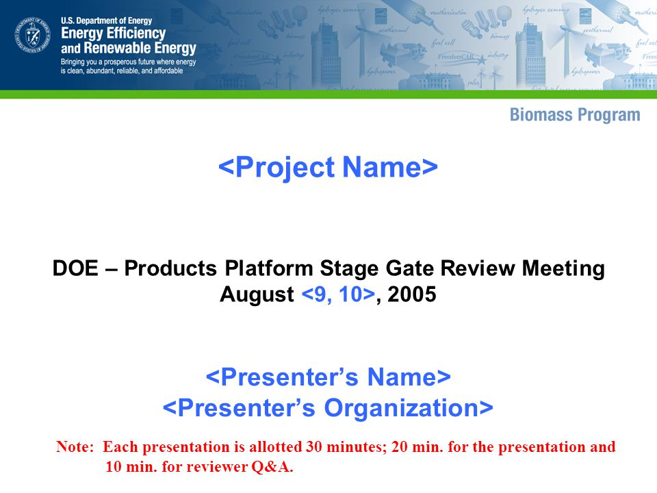 DOE – Products Platform Stage Gate Review Meeting August, 2005 Note: Each presentation is allotted 30 minutes; 20 min.
