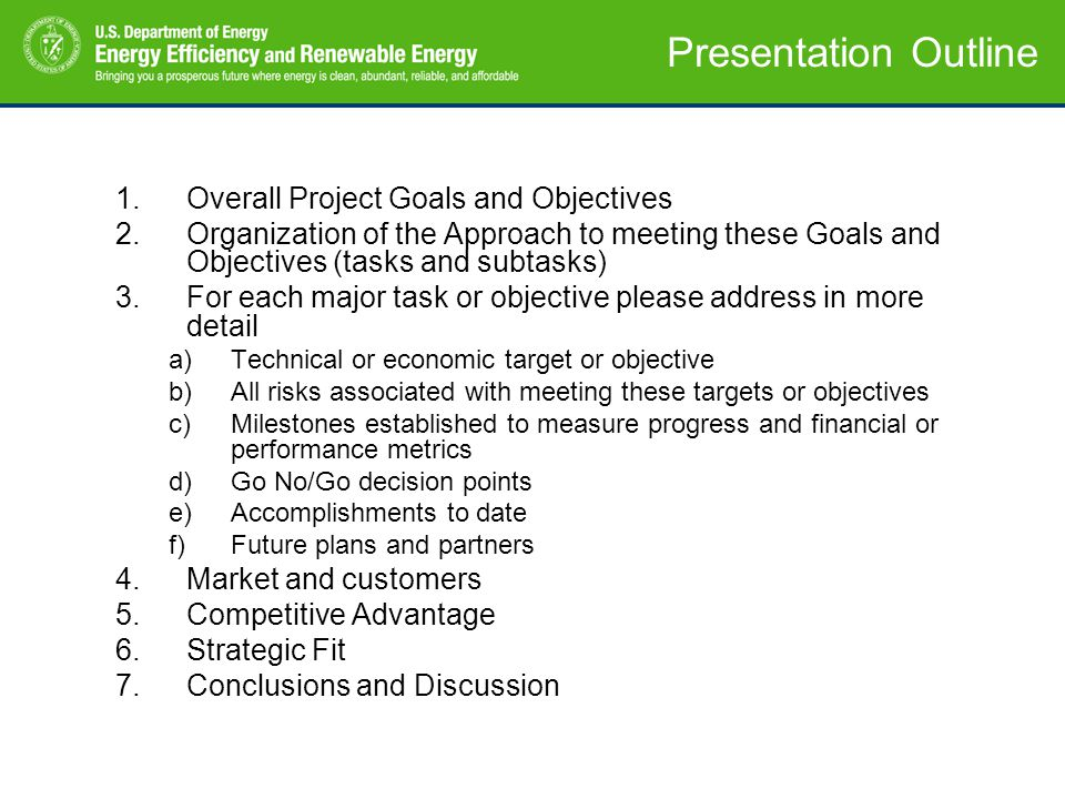 Presentation Outline 1.Overall Project Goals and Objectives 2.Organization of the Approach to meeting these Goals and Objectives (tasks and subtasks) 3.For each major task or objective please address in more detail a)Technical or economic target or objective b)All risks associated with meeting these targets or objectives c)Milestones established to measure progress and financial or performance metrics d)Go No/Go decision points e)Accomplishments to date f)Future plans and partners 4.Market and customers 5.Competitive Advantage 6.Strategic Fit 7.Conclusions and Discussion