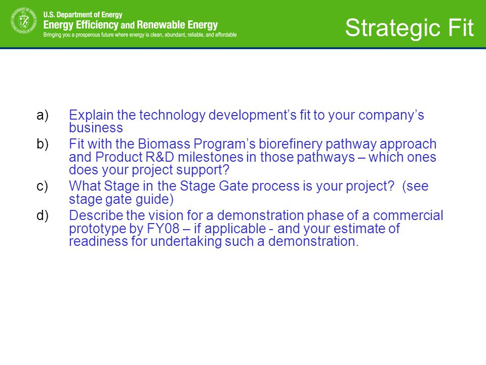 a)Explain the technology developments fit to your companys business b)Fit with the Biomass Programs biorefinery pathway approach and Product R&D milestones in those pathways – which ones does your project support.