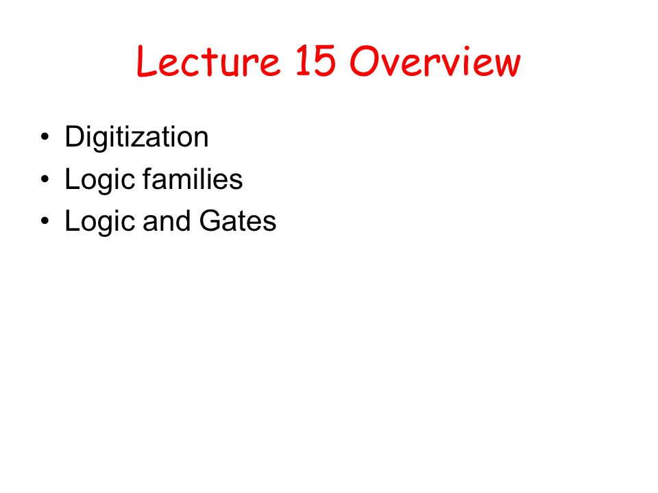 Lecture 15 Overview Digitization Logic families Logic and Gates