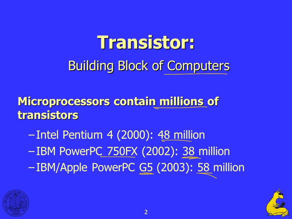 2 Transistor: Building Block of Computers Microprocessors contain millions of transistors –Intel Pentium 4 (2000): 48 million –IBM PowerPC 750FX (2002