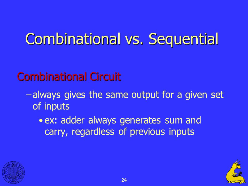 24 Combinational vs. Sequential Combinational Circuit –always gives the same output for a given set of inputs ex: adder always generates sum and carry