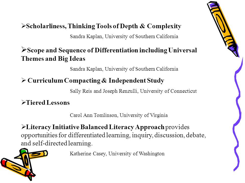 Scholarliness, Thinking Tools of Depth & Complexity Sandra Kaplan, University of Southern California Scope and Sequence of Differentiation including Universal Themes and Big Ideas Sandra Kaplan, University of Southern California Curriculum Compacting & Independent Study Sally Reis and Joseph Renzulli, University of Connecticut Tiered Lessons Carol Ann Tomlinson, University of Virginia Literacy Initiative Balanced Literacy Approach provides opportunities for differentiated learning, inquiry, discussion, debate, and self-directed learning.