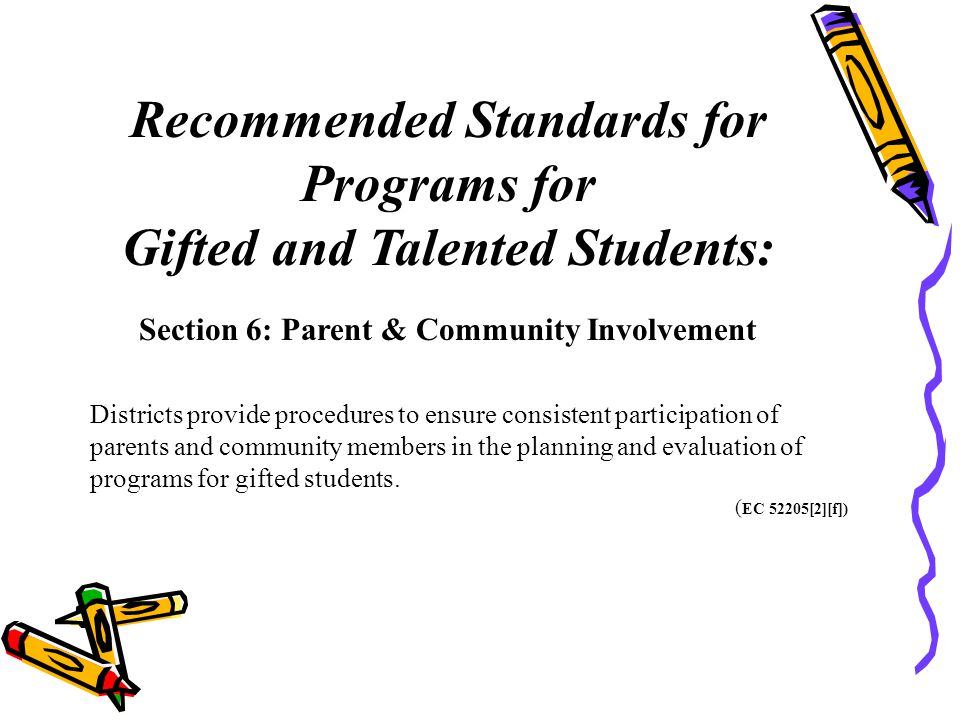Recommended Standards for Programs for Gifted and Talented Students: Section 6: Parent & Community Involvement Districts provide procedures to ensure consistent participation of parents and community members in the planning and evaluation of programs for gifted students.