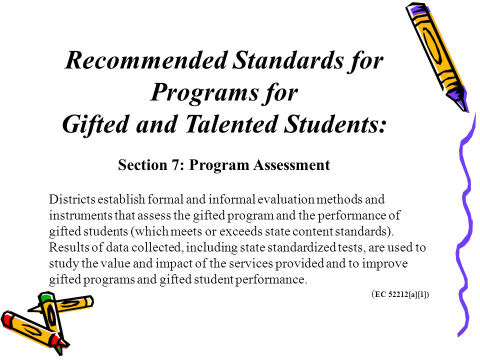 Recommended Standards for Programs for Gifted and Talented Students: Section 7: Program Assessment Districts establish formal and informal evaluation methods and instruments that assess the gifted program and the performance of gifted students (which meets or exceeds state content standards).