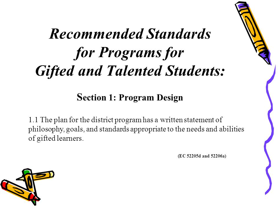 Recommended Standards for Programs for Gifted and Talented Students: S ection 1: Program Design 1.1 The plan for the district program has a written statement of philosophy, goals, and standards appropriate to the needs and abilities of gifted learners.