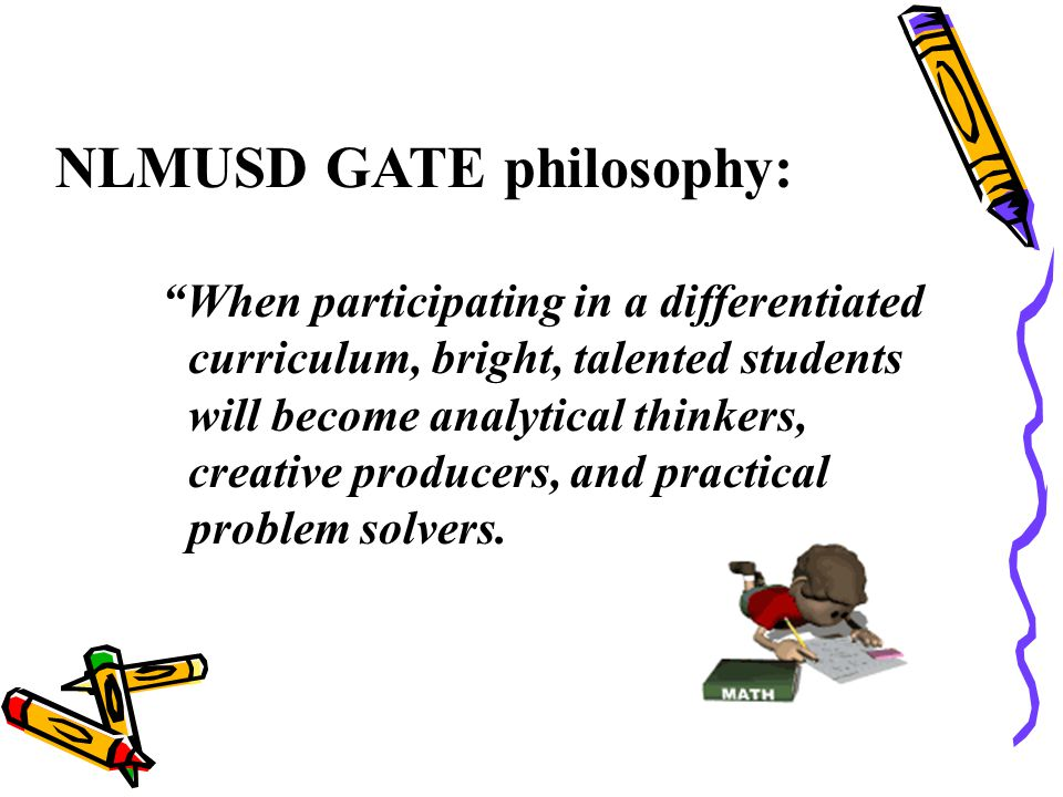 NLMUSD GATE philosophy: When participating in a differentiated curriculum, bright, talented students will become analytical thinkers, creative producers, and practical problem solvers.