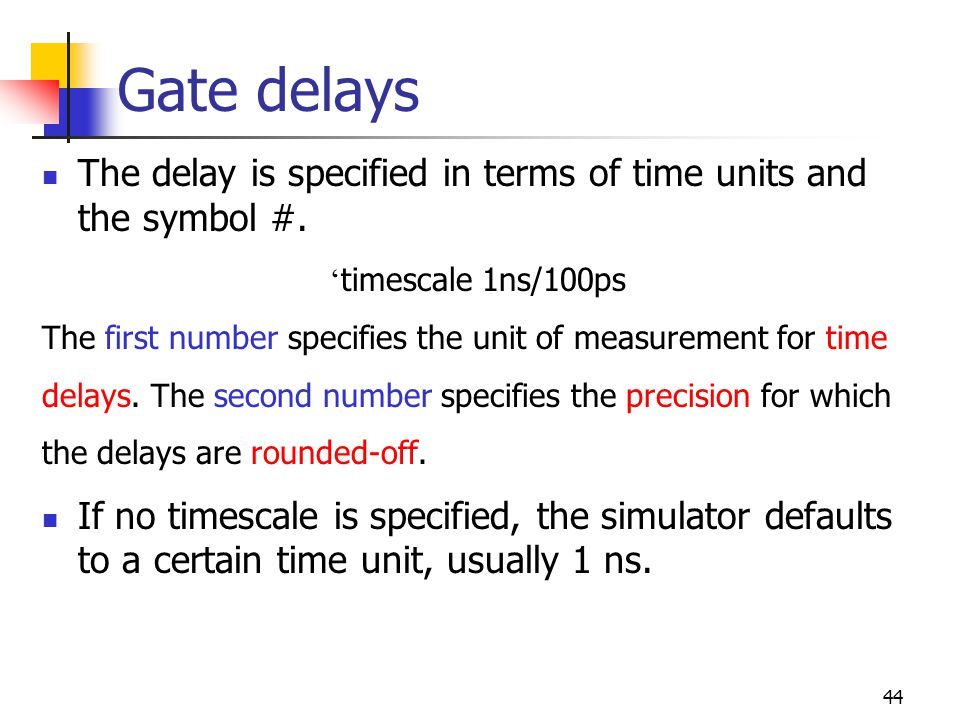 44 Gate delays The delay is specified in terms of time units and the symbol #. timescale 1ns/100ps The first number specifies the unit of measurement