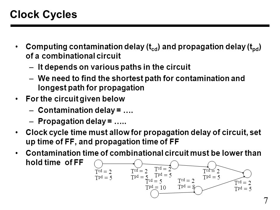 7 Computing contamination delay (t cd ) and propagation delay (t pd ) of a combinational circuit –It depends on various paths in the circuit –We need