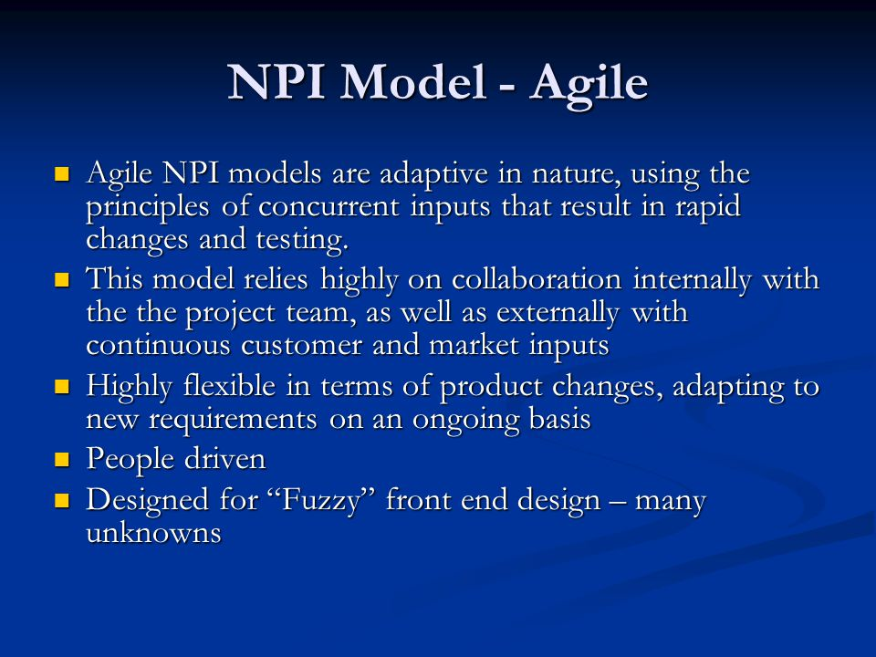 NPI Model - Agile Agile NPI models are adaptive in nature, using the principles of concurrent inputs that result in rapid changes and testing.