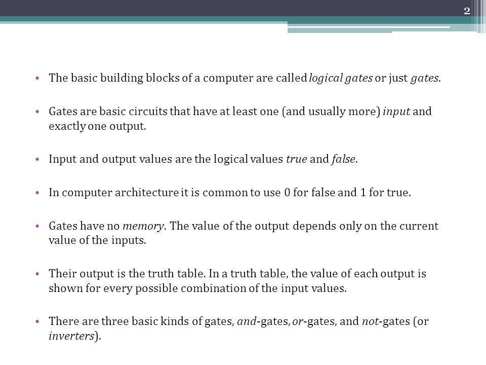 The basic building blocks of a computer are called logical gates or just gates. Gates are basic circuits that have at least one (and usually more) inp