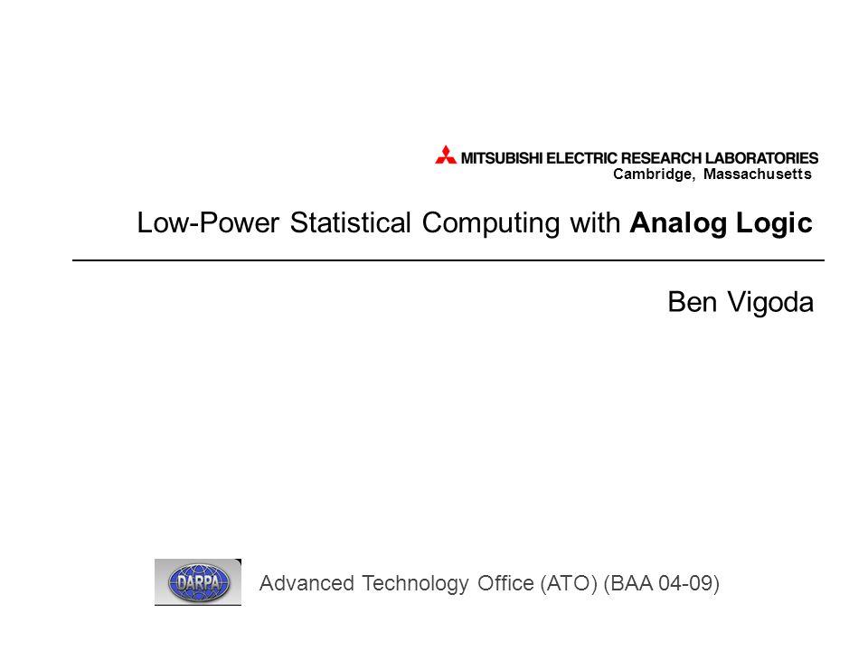 Cambridge, Massachusetts Low-Power Statistical Computing with Analog Logic Ben Vigoda Advanced Technology Office (ATO) (BAA 04-09)