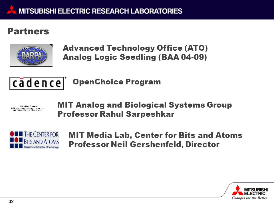 32 Partners Advanced Technology Office (ATO) Analog Logic Seedling (BAA 04-09) OpenChoice Program MIT Analog and Biological Systems Group Professor Rahul Sarpeshkar MIT Media Lab, Center for Bits and Atoms Professor Neil Gershenfeld, Director
