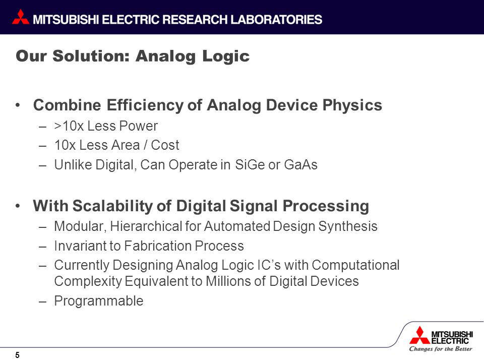 5 Our Solution: Analog Logic Combine Efficiency of Analog Device Physics –>10x Less Power –10x Less Area / Cost –Unlike Digital, Can Operate in SiGe or GaAs With Scalability of Digital Signal Processing –Modular, Hierarchical for Automated Design Synthesis –Invariant to Fabrication Process –Currently Designing Analog Logic ICs with Computational Complexity Equivalent to Millions of Digital Devices –Programmable