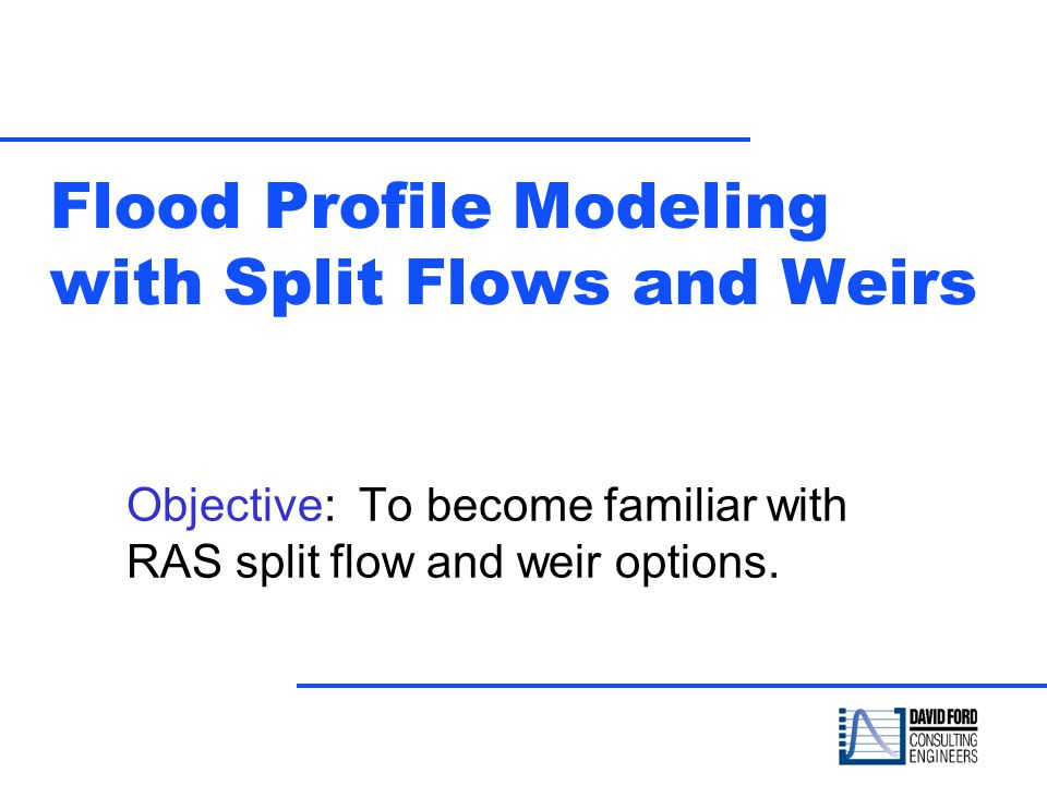 Flood Profile Modeling with Split Flows and Weirs Objective: To become familiar with RAS split flow and weir options.