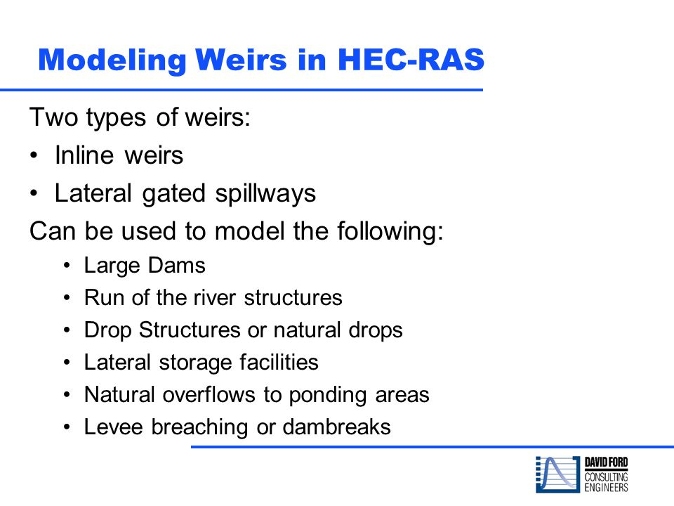 Modeling Weirs in HEC-RAS Two types of weirs: Inline weirs Lateral gated spillways Can be used to model the following: Large Dams Run of the river str