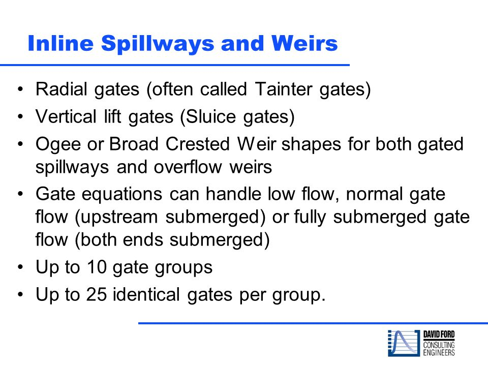 Inline Spillways and Weirs Radial gates (often called Tainter gates) Vertical lift gates (Sluice gates) Ogee or Broad Crested Weir shapes for both gat