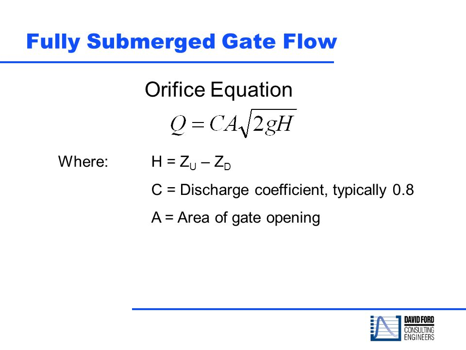 Fully Submerged Gate Flow Orifice Equation Where: H = Z U – Z D C = Discharge coefficient, typically 0.8 A = Area of gate opening