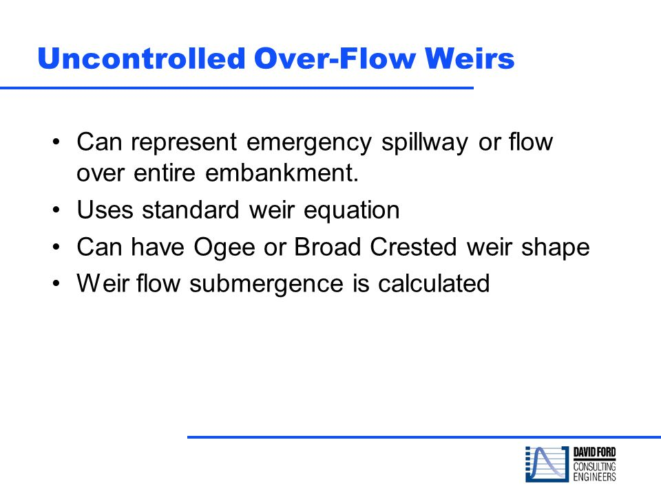 Uncontrolled Over-Flow Weirs Can represent emergency spillway or flow over entire embankment. Uses standard weir equation Can have Ogee or Broad Crest