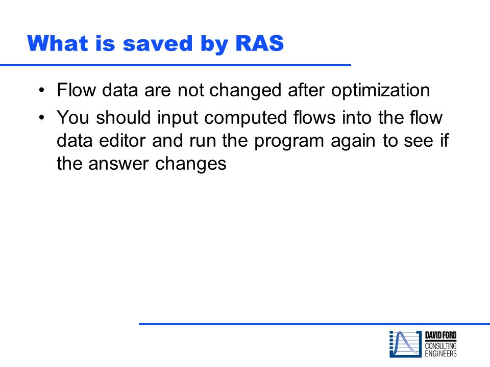 What is saved by RAS Flow data are not changed after optimization You should input computed flows into the flow data editor and run the program again