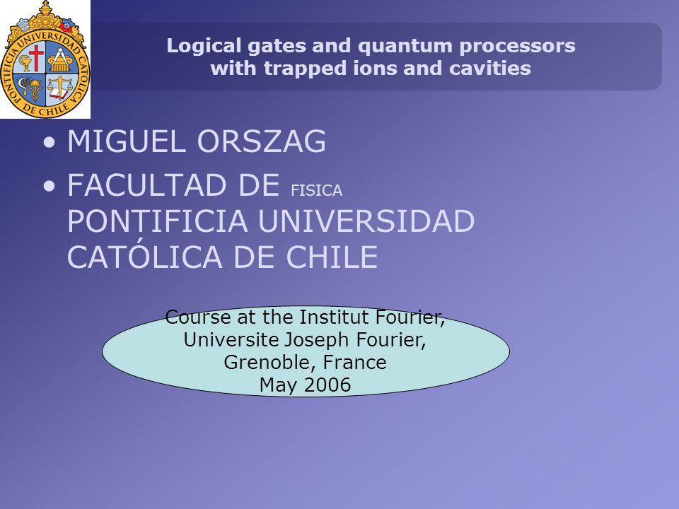 Logical gates and quantum processors with trapped ions and cavities MIGUEL ORSZAG FACULTAD DE FISICA PONTIFICIA UNIVERSIDAD CATÓLICA DE CHILE Course at the Institut Fourier, Universite Joseph Fourier, Grenoble, France May 2006