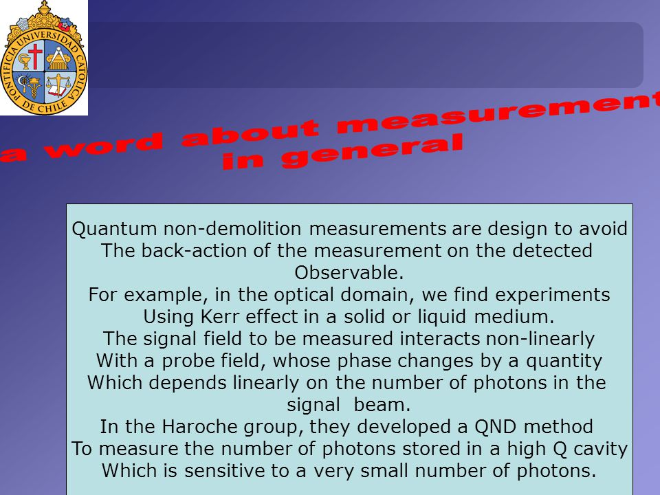 Quantum non-demolition measurements are design to avoid The back-action of the measurement on the detected Observable.
