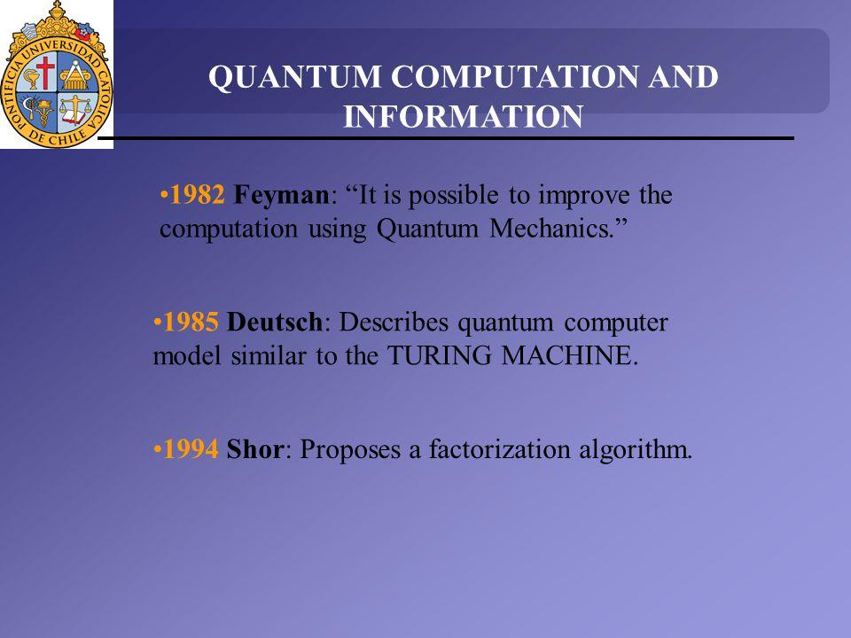 QUANTUM COMPUTATION AND INFORMATION 1982 Feyman: It is possible to improve the computation using Quantum Mechanics. 1985 Deutsch: Describes quantum co