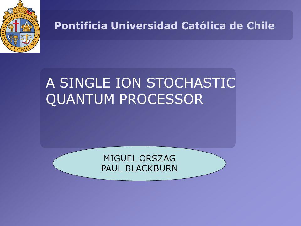 Pontificia Universidad Católica de Chile A SINGLE ION STOCHASTIC QUANTUM PROCESSOR MIGUEL ORSZAG PAUL BLACKBURN