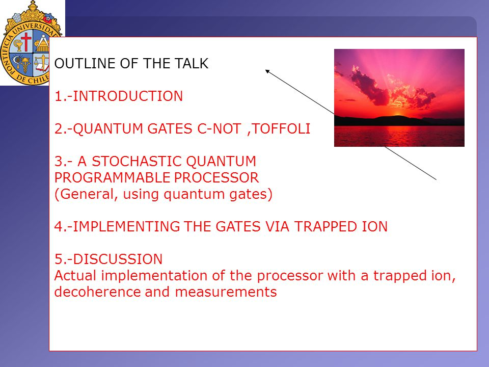 OUTLINE OF THE TALK 1.-INTRODUCTION 2.-QUANTUM GATES C-NOT,TOFFOLI 3.- A STOCHASTIC QUANTUM PROGRAMMABLE PROCESSOR (General, using quantum gates) 4.-IMPLEMENTING THE GATES VIA TRAPPED ION 5.-DISCUSSION Actual implementation of the processor with a trapped ion, decoherence and measurements