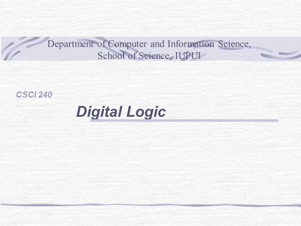 Department of Computer and Information Science, School of Science, IUPUI CSCI 240 Digital Logic