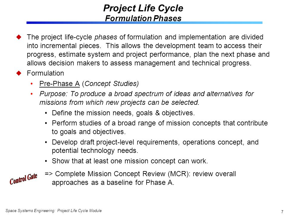 Space Systems Engineering: Project Life Cycle Module 18 Alternatives to the Linear Project Life Cycle The development life cycle is dependent upon the technical nature of whats being developed => the project life cycle may need to be tailored accordingly.