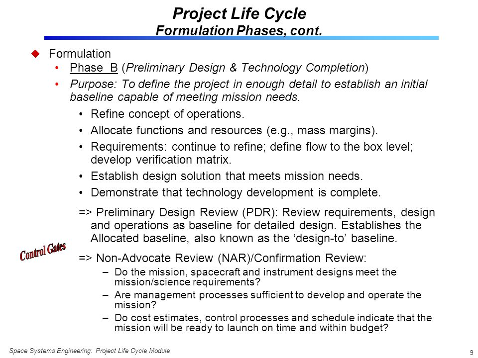 Space Systems Engineering: Project Life Cycle Module 10 Project Life Cycle Implementation Phases Implementation (NASA officially commits to the approved integrated baseline) Phase C (Final Design and Fabrication) Purpose: To design a system (and its associated subsystems, including its operations systems) so that it will be able to meet its requirements.