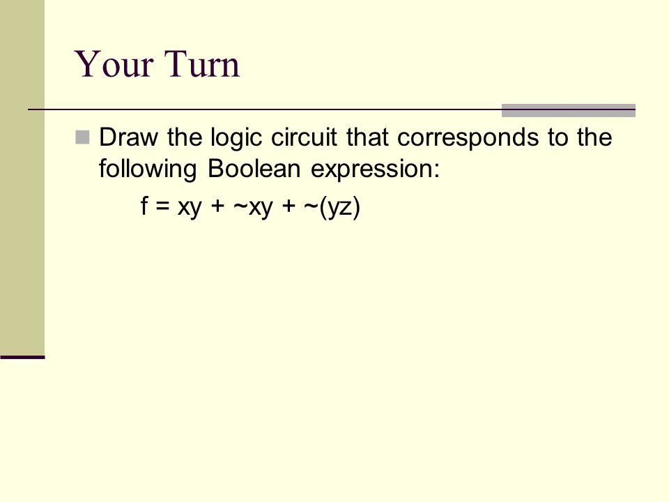 Your Turn Draw the logic circuit that corresponds to the following Boolean expression: f = xy + ~xy + ~(yz)