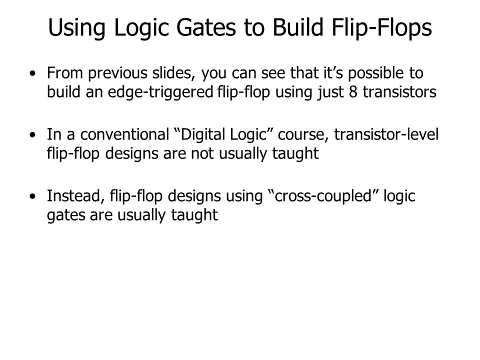 Using Logic Gates to Build Flip-Flops From previous slides, you can see that its possible to build an edge-triggered flip-flop using just 8 transistors In a conventional Digital Logic course, transistor-level flip-flop designs are not usually taught Instead, flip-flop designs using cross-coupled logic gates are usually taught