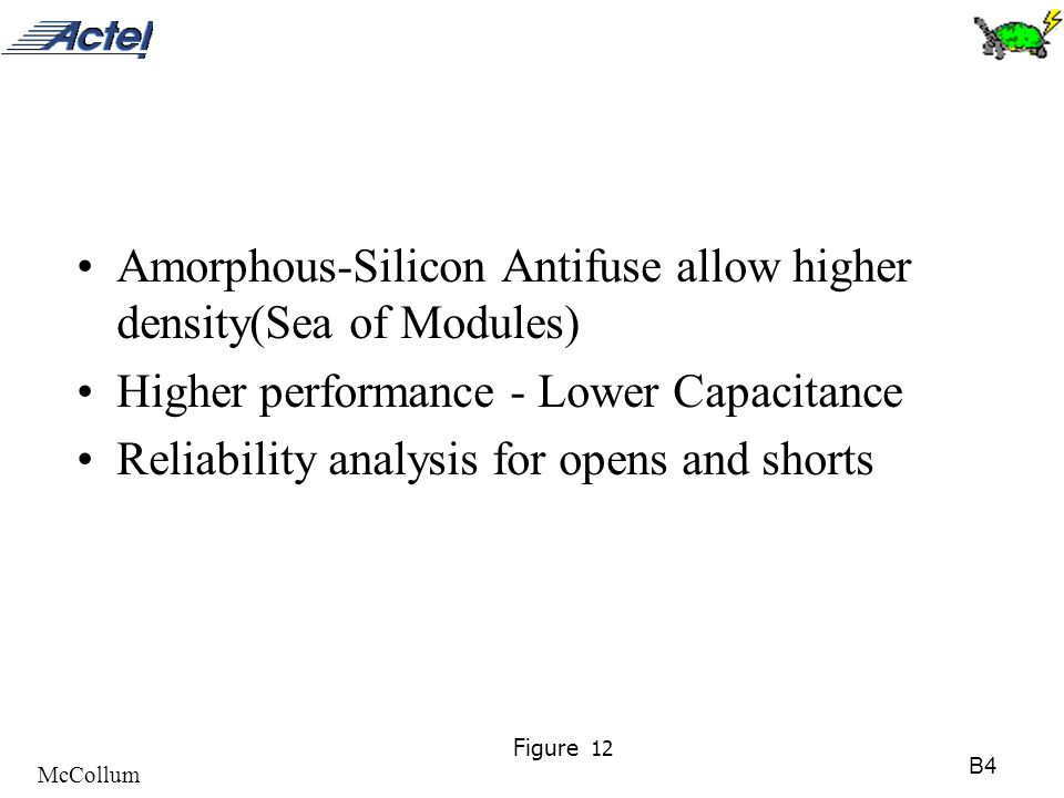 B4 McCollum Figure 12 Amorphous-Silicon Antifuse allow higher density(Sea of Modules) Higher performance - Lower Capacitance Reliability analysis for