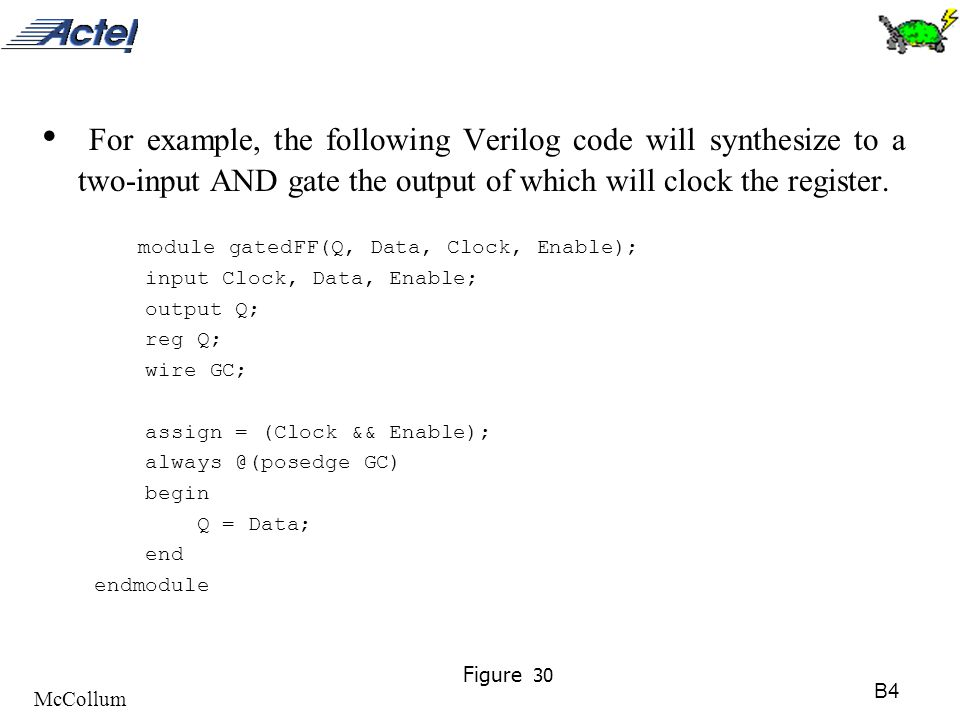 B4 McCollum Figure 30 For example, the following Verilog code will synthesize to a two-input AND gate the output of which will clock the register. mod
