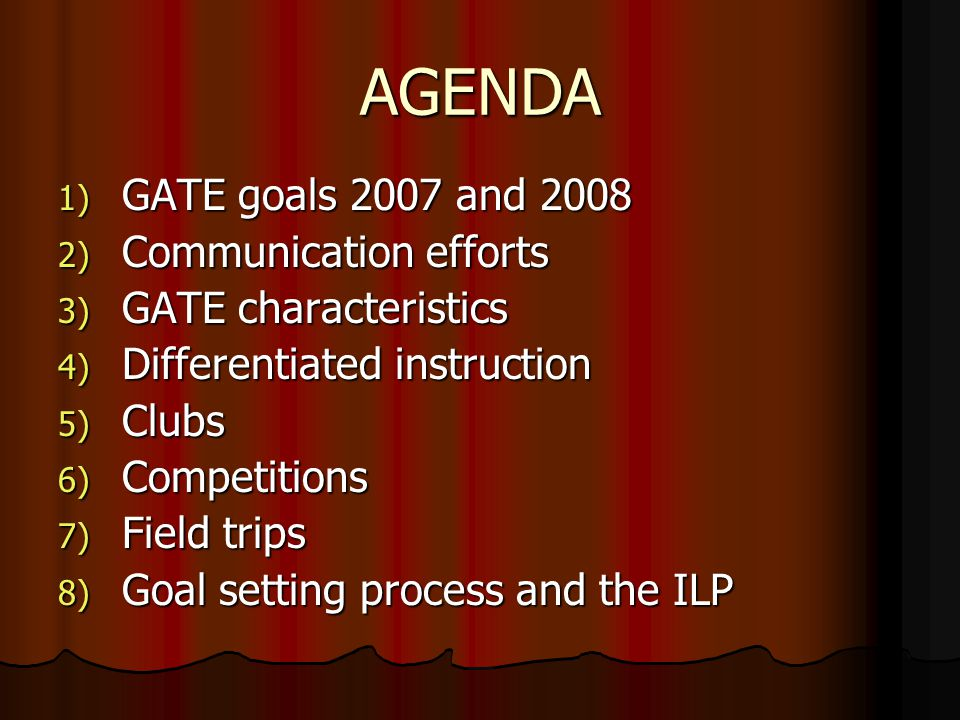 AGENDA 1) GATE goals 2007 and ) Communication efforts 3) GATE characteristics 4) Differentiated instruction 5) Clubs 6) Competitions 7) Field trips 8) Goal setting process and the ILP