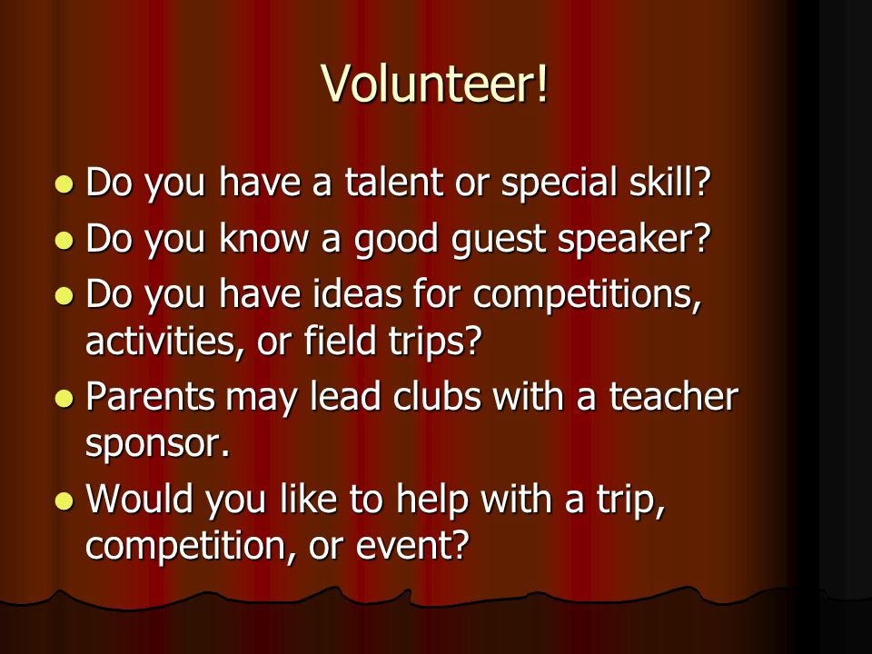Volunteer! Do you have a talent or special skill? Do you have a talent or special skill? Do you know a good guest speaker? Do you know a good guest sp
