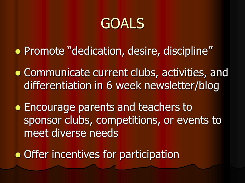 GOALS Promote dedication, desire, discipline Promote dedication, desire, discipline Communicate current clubs, activities, and differentiation in 6 week newsletter/blog Communicate current clubs, activities, and differentiation in 6 week newsletter/blog Encourage parents and teachers to sponsor clubs, competitions, or events to meet diverse needs Encourage parents and teachers to sponsor clubs, competitions, or events to meet diverse needs Offer incentives for participation Offer incentives for participation