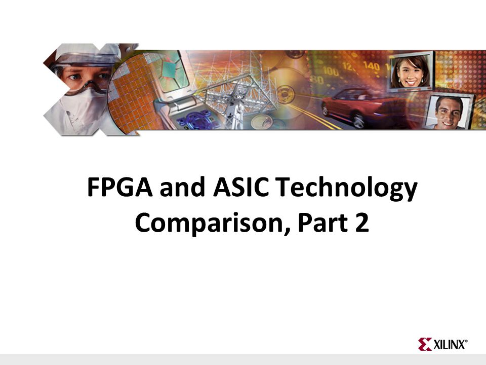 Fundamentals of FPGA Design 1 day Designing for Performance 2 day s Advanced FPGA Implementation 2 days Intro to VHDL or Intro to Verilog 3 days FPGA and ASIC Technology Comparison FPGA vs.