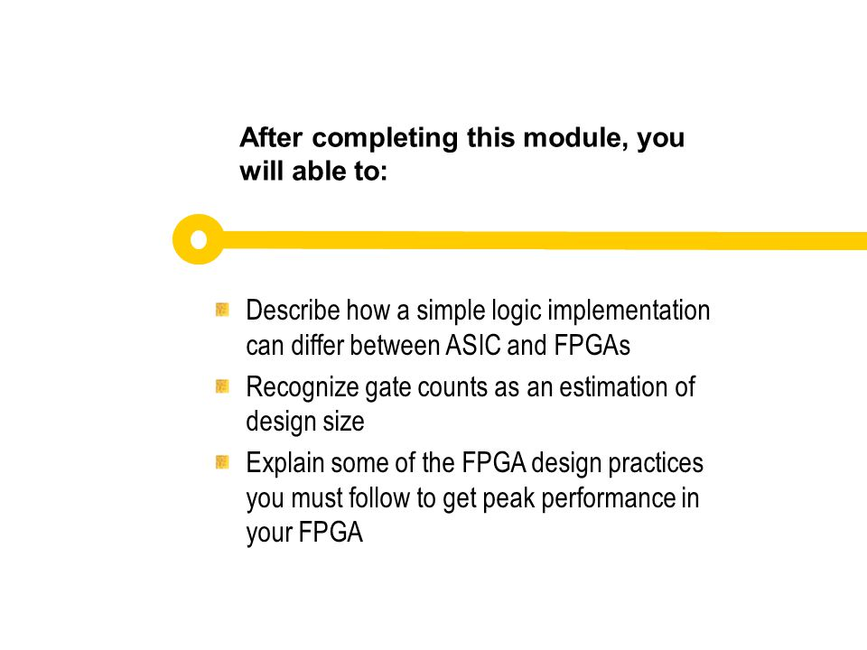 Describe how a simple logic implementation can differ between ASIC and FPGAs Recognize gate counts as an estimation of design size Explain some of the FPGA design practices you must follow to get peak performance in your FPGA After completing this module, you will able to: