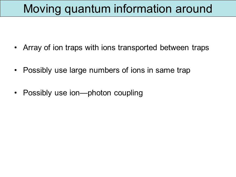 Moving quantum information around Array of ion traps with ions transported between traps Possibly use large numbers of ions in same trap Possibly use ionphoton coupling